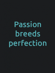 passion breeds perfection